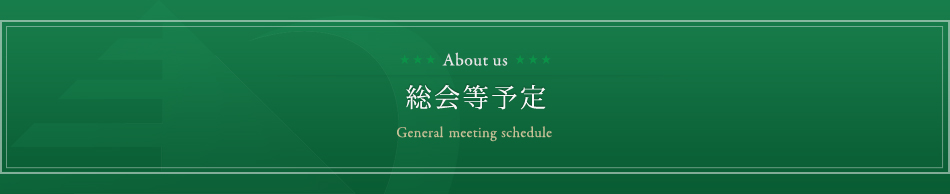 総会等予定General meeting schedule